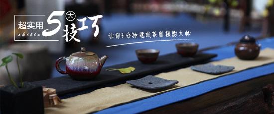 超实用5大技巧,让你3分钟速成茶席摄影大师!