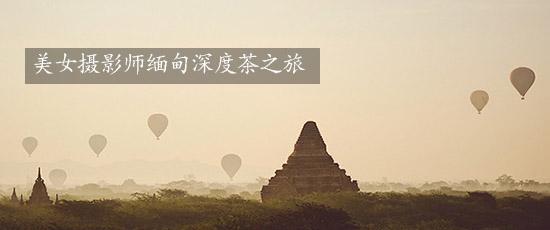 美女摄影师缅甸深度茶之旅