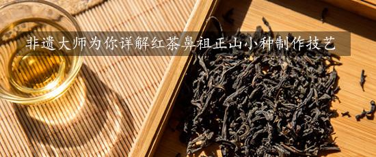 非遗大师为你详解红茶鼻祖正山小种制作技艺