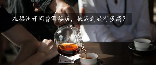 在福州开间普洱茶店,挑战到底有多高?