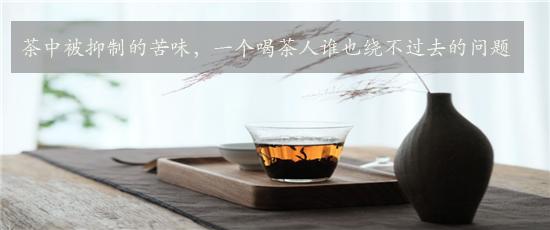 茶中被抑制的苦味,一个喝茶人谁也绕不过去的问题