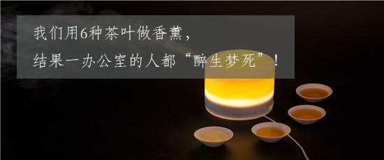 """我们用6种茶叶做香薰,结果一办公室的人都""""醉生梦死""""!"""