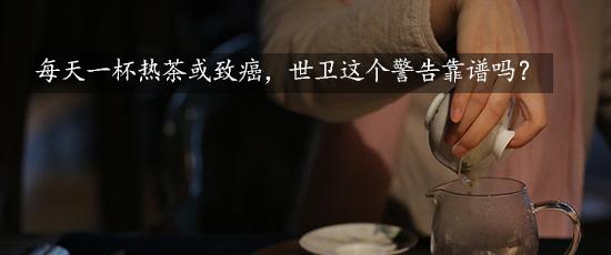 每天一杯热茶或致癌,世卫这个警告靠谱吗?