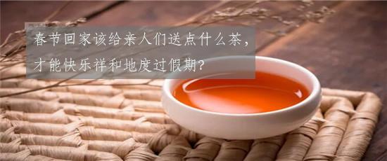 春节回家该给亲人们送点什么茶,才能快乐祥和地度过假期?