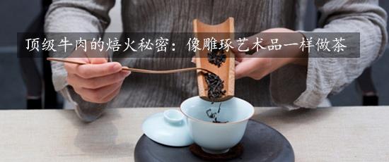 顶级牛肉的焙火秘密:像雕琢艺术品一样做茶