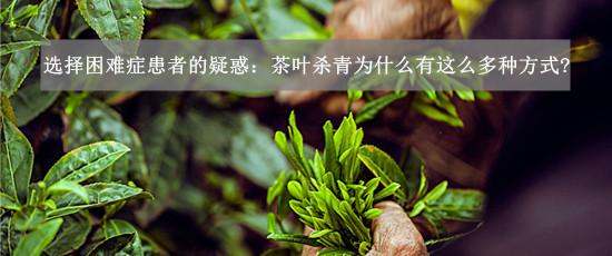 茶叶杀青为什么有这么多种方式?