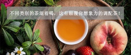 不同类别的茶混着喝,这有颠覆你想象力的调配茶!