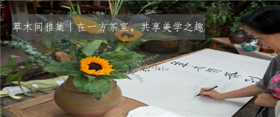 草木间雅集丨在一方茶室,共享美学之趣